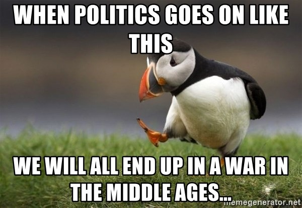 Unpopular Opinion Puffin - when politics goes on like this we will all end up in a war in the middle ages...