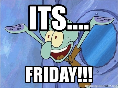 Guess What Squidward - Its.... FRIDAY!!!