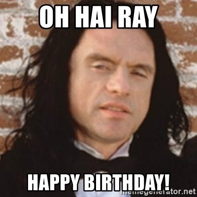 Disgusted Tommy Wiseau - OH HAI RAY Happy bIrthday!