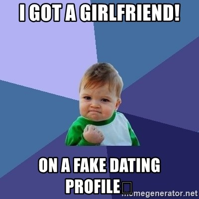 i got a girlfriend! on a fake dating profile😢 - Success Kid