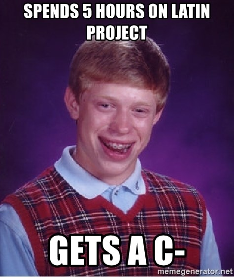 Bad Luck Brian - Spends 5 hours on latin project Gets a C-