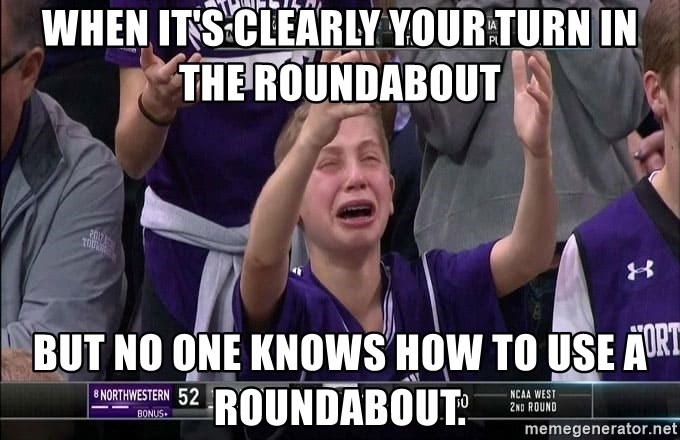 when its clearly your turn in the roundabout but no one knows how to use a roundabout when it's clearly your turn in the roundabout but no one knows how