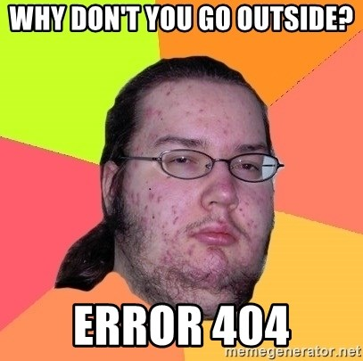 why dont you go outside error 404 why don't you go outside? error 404 butthurt dweller meme