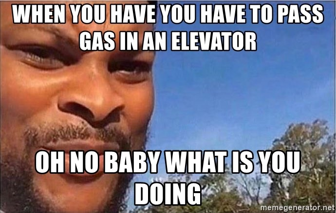 oh no baby what is you doing - When you have you have to pass gas in an elevator  oh no baby what is you doing
