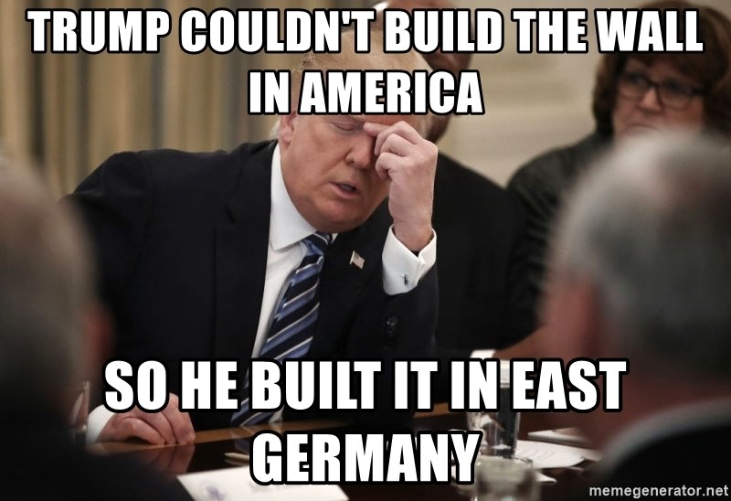 Trump Tough Meeting - Trump couldn't build the wall in america so he built it in east germany
