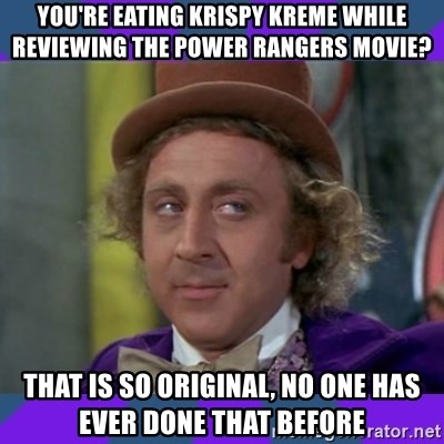 Sarcastic Wonka - you're eating krispy kreme while reviewing the power rangers movie? that is so original, no one has ever done that before