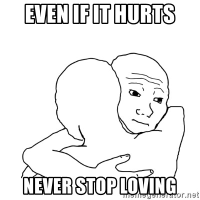 I know that feel bro blank - Even if it hurts Never stop loving