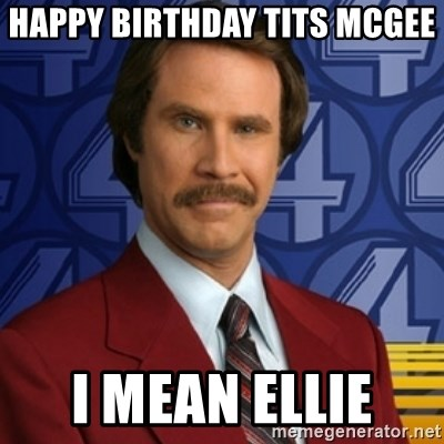76344960 happy birthday tits mcgee i mean ellie ron burgandy 2 meme generator