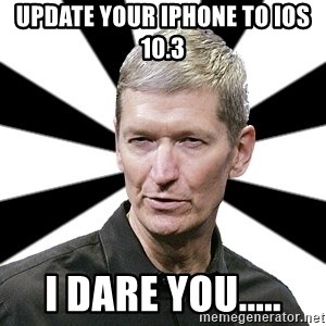 Tim Cook Time - Update your iphone to iOS 10.3 I dare you.....