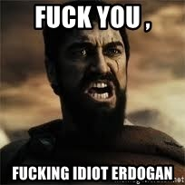 sparta - fuck you ,  fucking idiot erdogan