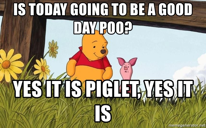 Is today going to be a good day poo? yes it is piglet, yes