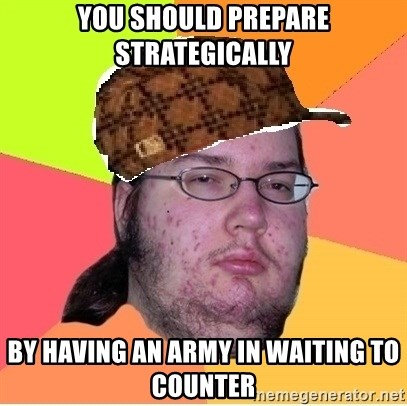 Scumbag nerd - You should prepare strategically by having an army in waiting to counter