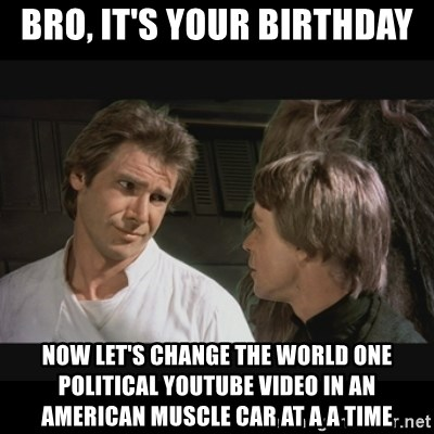 Bro It S Your Birthday Now Let S Change The World One Political