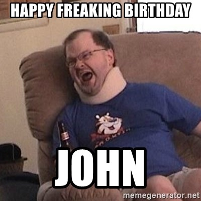 Fuming tourettes guy - Happy freaking birthday John