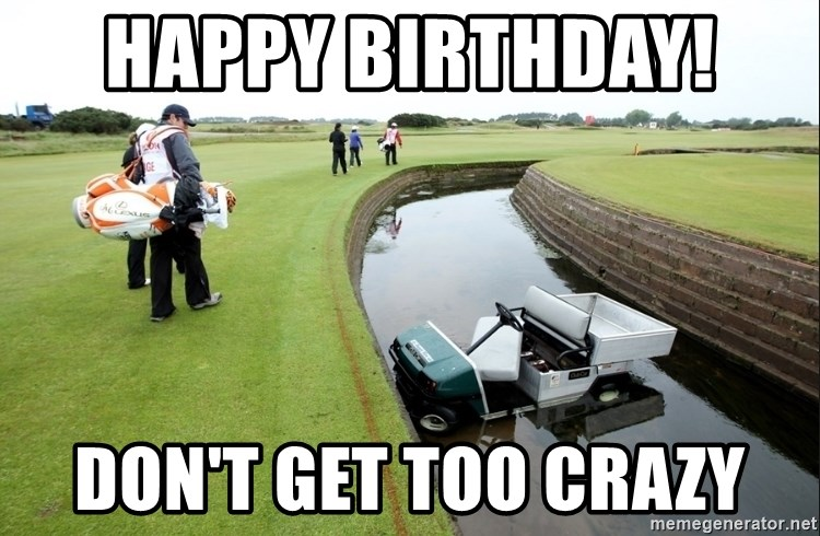 76393756 happy birthday! don't get too crazy golf ctg meme generator