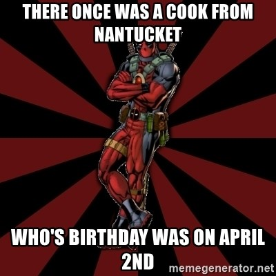 FTFW Deadpool - there once was a cook from Nantucket who's birthday was on April 2nd