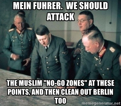 "Hitler and Advice Generals - mein fuhrer.  we should attack the muslim ""no-go zones"" at these points, and then clean out berlin too"