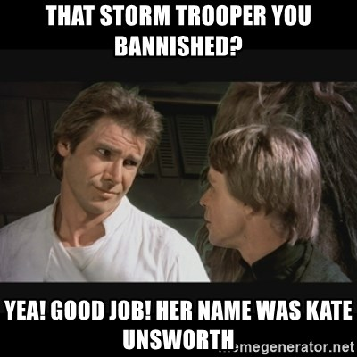 Star wars - that STORM TROOPER you bannished? YEA! Good job! Her NAME was Kate Unsworth