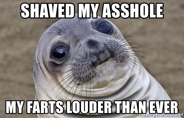 Awkward Seal - Shaved my asshole My farts louder than ever