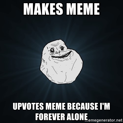 Forever Alone - makes meme upvotes meme because i'm forever alone