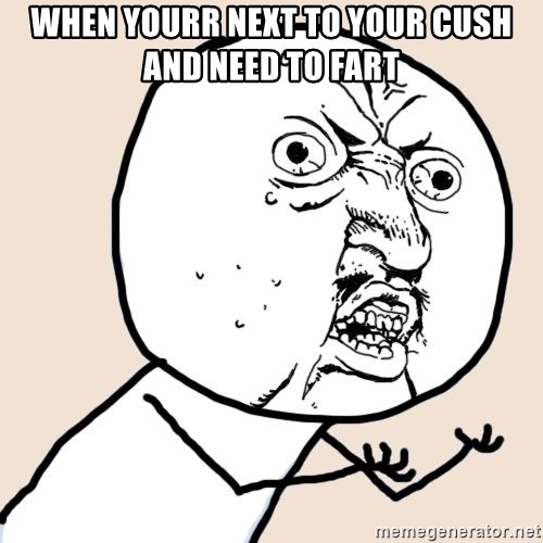 Y U No - When yourr next to your cush and need to fart