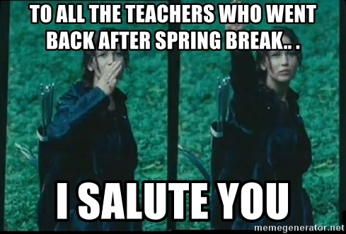 To All The Teachers Who Went Back After Spring Break I Salute