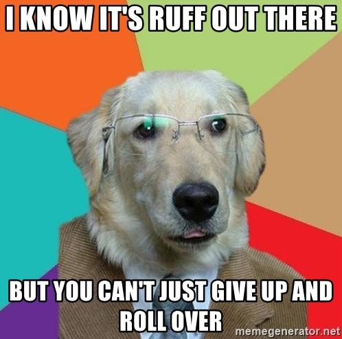 Business Dog - I Know It's ruff out there But you can't just give up and roll over