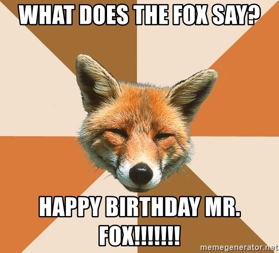 Condescending Fox - What does the fox say? Happy birthday MR. Fox!!!!!!!