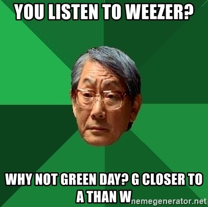High Expectations Asian Father - you listen to weezer? why not green day? g closer to a than w