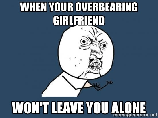 Y U no listen? - when your overbearing girlfriend won't leave you alone