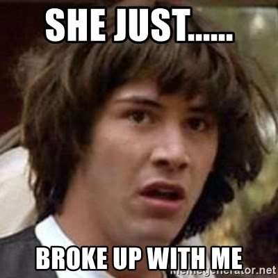 Conspiracy Keanu - SHE JUST...... broke up with me