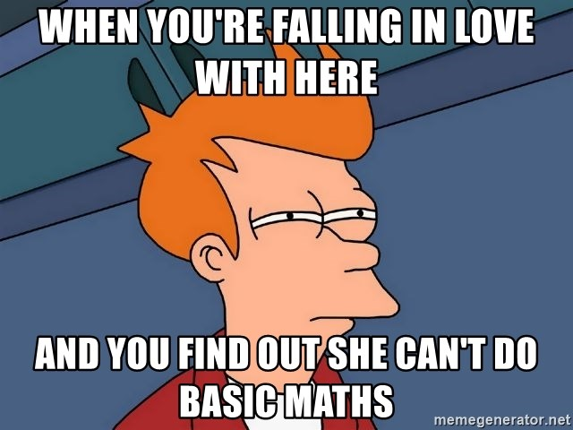 Futurama Fry - When you're falling in love with here And you find out she can't do basic maths