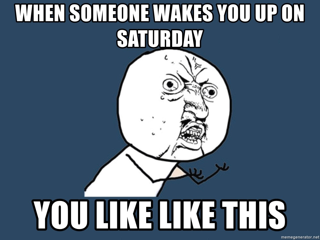 Y U No - When someone wakes you up on Saturday You like like this