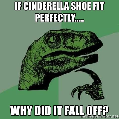 Philosoraptor - IF Cinderella SHOE FIT PErfectly..... Why did it fall off?