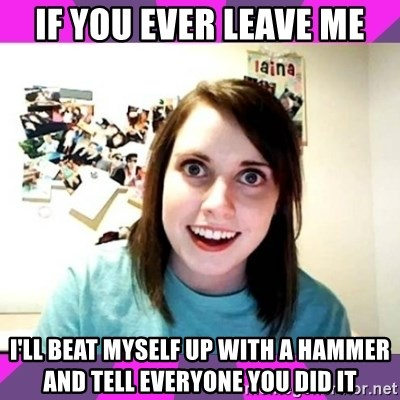 crazy girlfriend meme heh - If you ever leave me I'll beat myself up with a hammer and tell everyone you did it