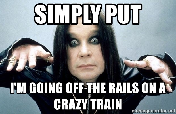 simply put I'm going off the rails on a crazy train - ozzy osbourne II |  Meme Generator