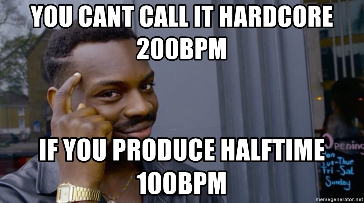 you cant if you dont __ - You cant call it hardcore 200bpm If you produce halftime 100bpm