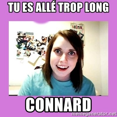 Overly Attached Girlfriend - Tu es allé trop long  Connard