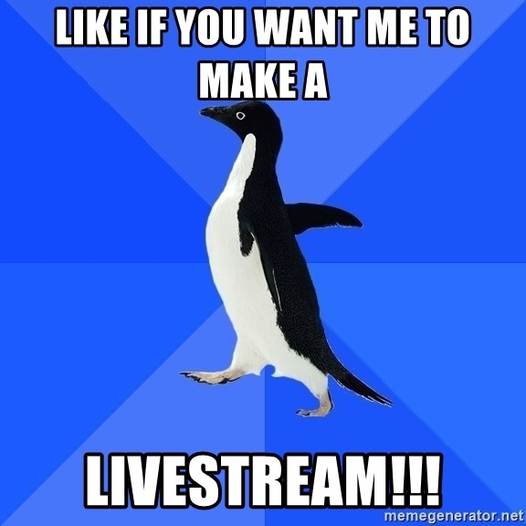 Socially Awkward Penguin - Like if you want me to make a  Livestream!!!
