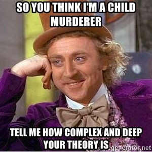 Willy Wonka - so you think i'm a child MURDERer tell me how complex and deep your theory is