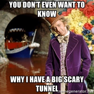 Willy Wonka - you don't even want to know  why i have a big scary tunnel