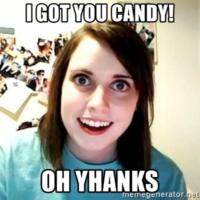 Overly Attached Girlfriend - i got you candy! oh yhanks