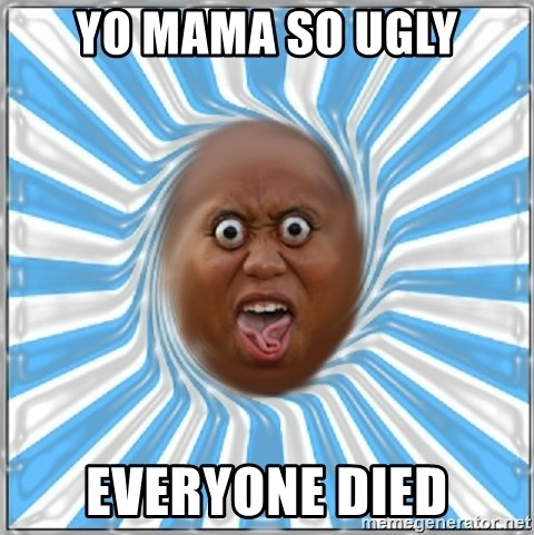 Yo Mama - Yo mama so ugly everyone died