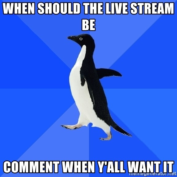 Socially Awkward Penguin - When should the live stream be  Comment when y'all want it