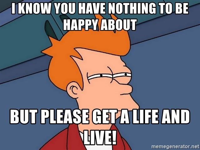 Futurama Fry - I know you have nothing to be happy about But please get a life and live!