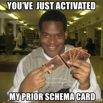 You just activated my trap card - You've  just activated  MY PRIOR SCHEMA CARD