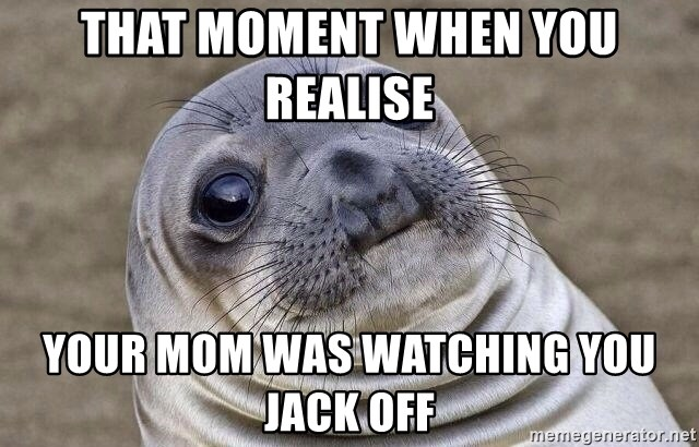 Awkward Seal - That moment when you realise  your mom was watching you jack off