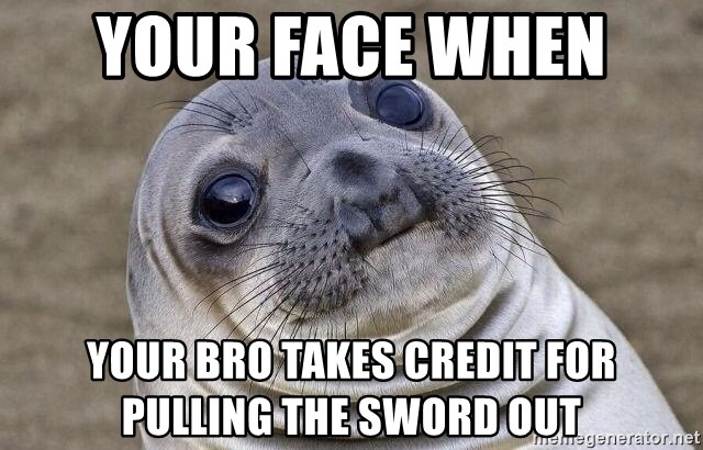 Awkward Seal - your face when  Your Bro takes credit for pulling the sword out