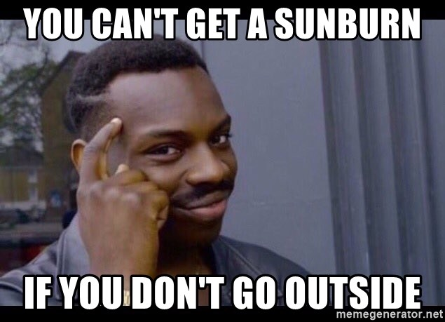 Image result for you don't need sunscreen if you don't go outside meme