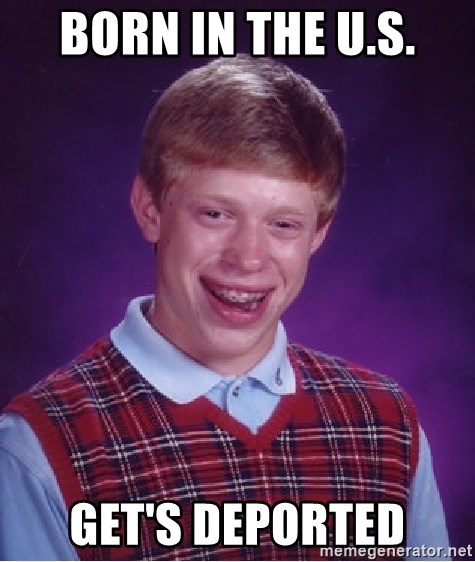 Bad Luck Brian - Born in the u.s. get's deported